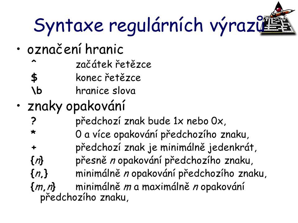 Syntaxe regulárních výrazů označení hranic ^začátek řetězce $konec řetězce \bhranice slova znaky opakování ?předchozí znak bude 1x nebo 0x, *0 a více