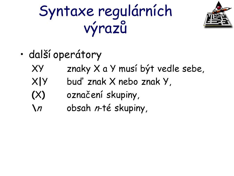 Syntaxe regulárních výrazů další operátory XYznaky X a Y musí být vedle sebe, X|Ybuď znak X nebo znak Y, (X)označení skupiny, \nobsah n-té skupiny,