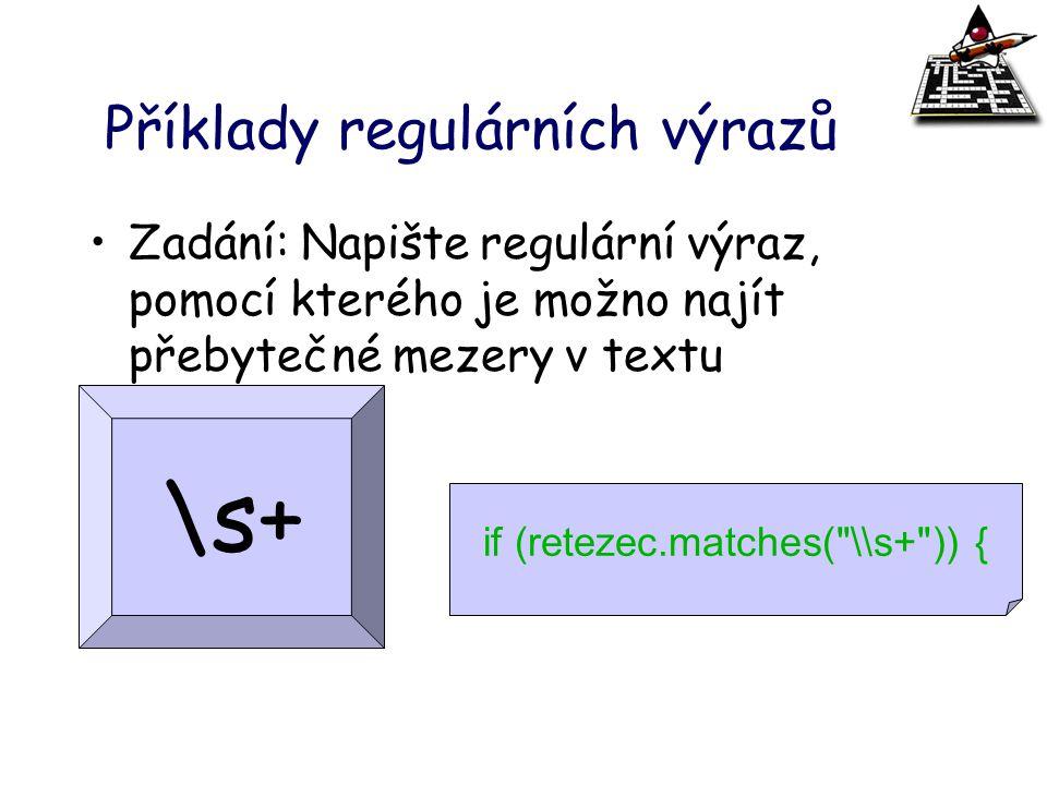 Příklady regulárních výrazů Zadání: Napište regulární výraz, pomocí kterého je možno najít přebytečné mezery v textu \s+ if (retezec.matches(