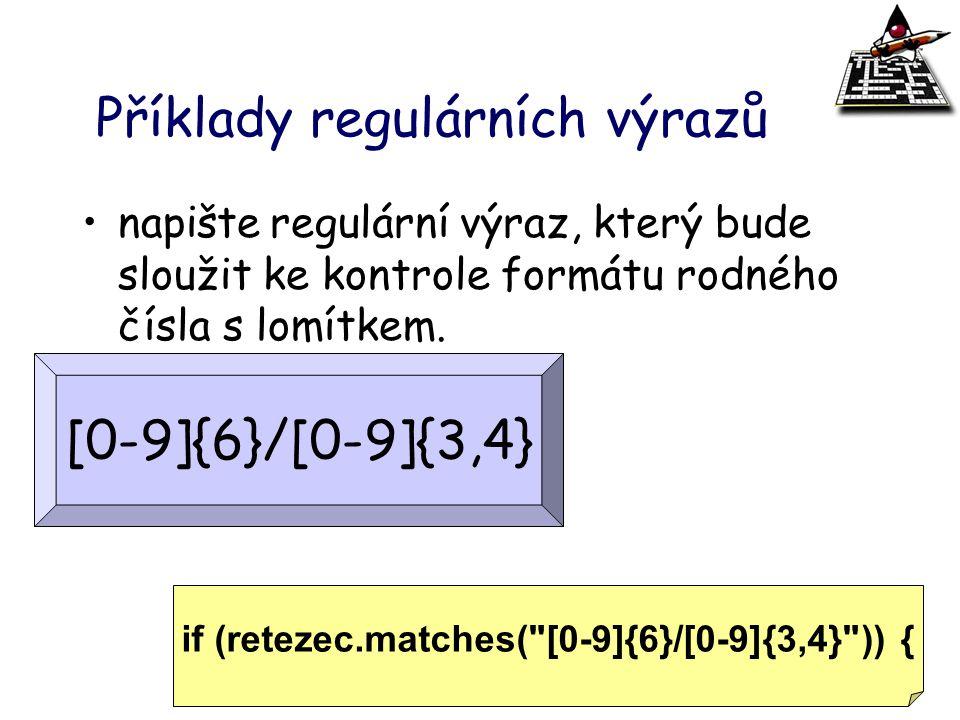Příklady regulárních výrazů napište regulární výraz, který bude sloužit ke kontrole formátu rodného čísla s lomítkem. [0-9]{6}/[0-9]{3,4} if (retezec.