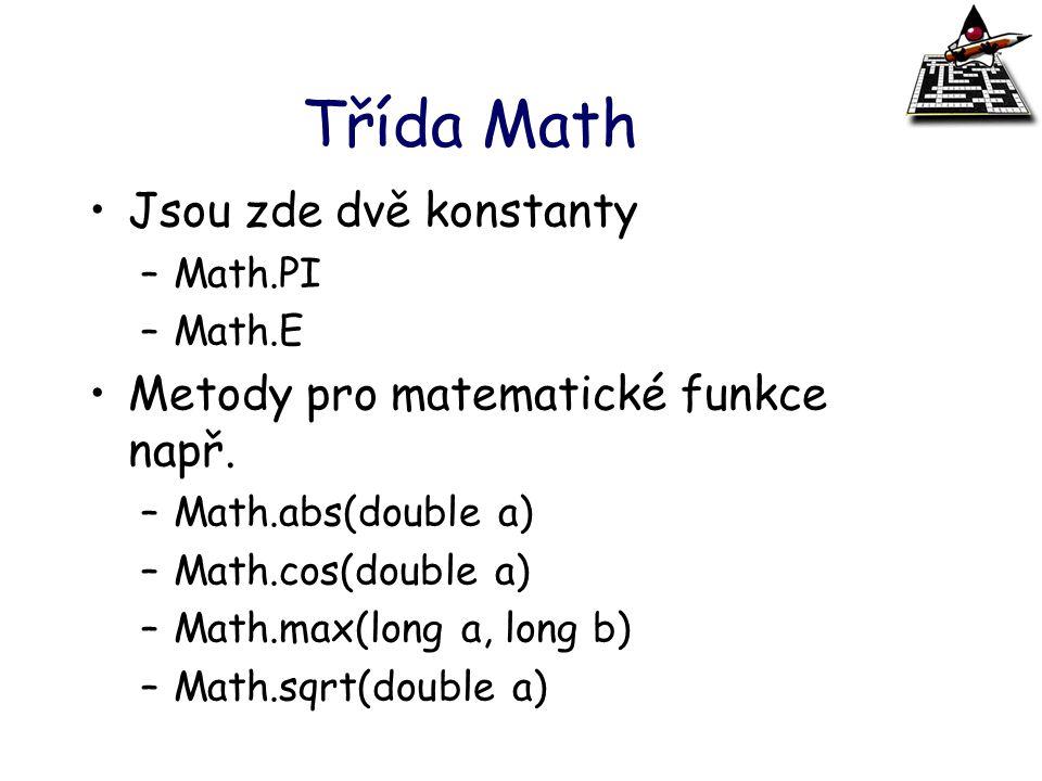 Třída Math Jsou zde dvě konstanty –Math.PI –Math.E Metody pro matematické funkce např. –Math.abs(double a) –Math.cos(double a) –Math.max(long a, long