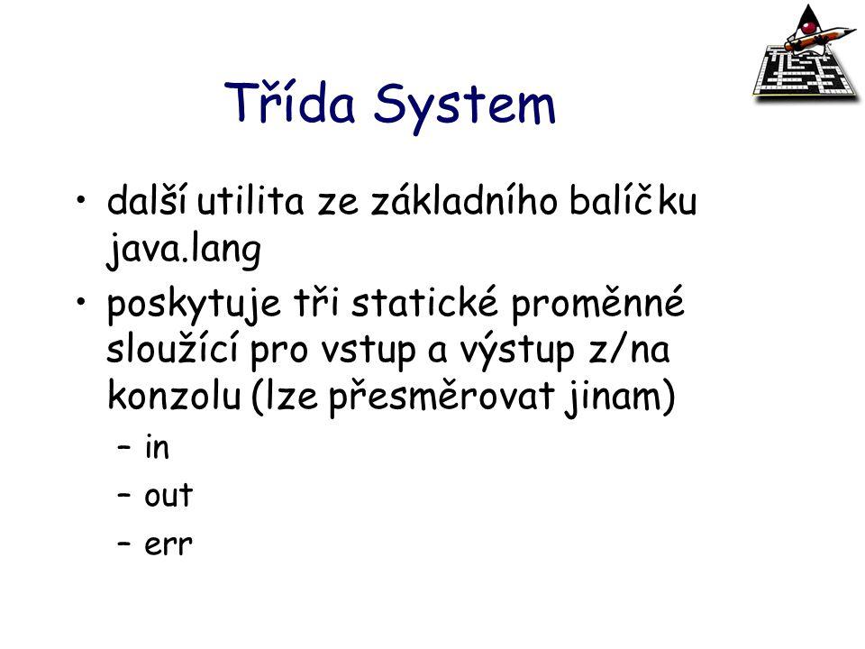 Třída System další utilita ze základního balíčku java.lang poskytuje tři statické proměnné sloužící pro vstup a výstup z/na konzolu (lze přesměrovat j