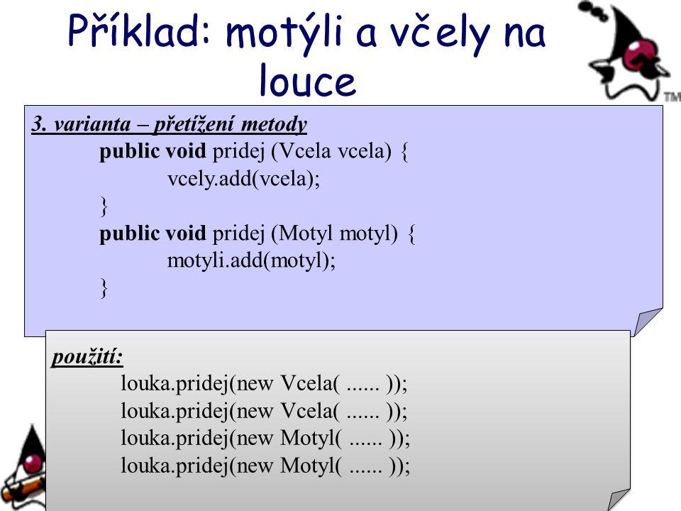 Příklad: motýli a včely na louce 3. varianta – přetížení metody public void pridej (Vcela vcela) { vcely.add(vcela); } public void pridej (Motyl motyl