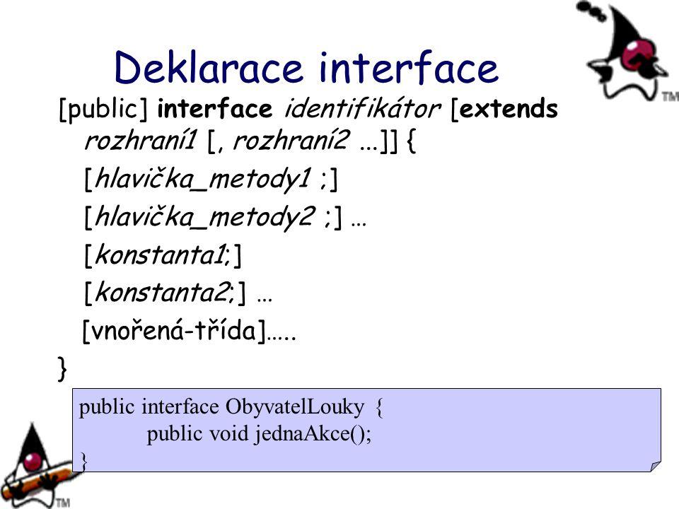 Deklarace interface [public] interface identifikátor [extends rozhraní1 [, rozhraní2...]] { [hlavička_metody1 ;] [hlavička_metody2 ;] … [konstanta1;]