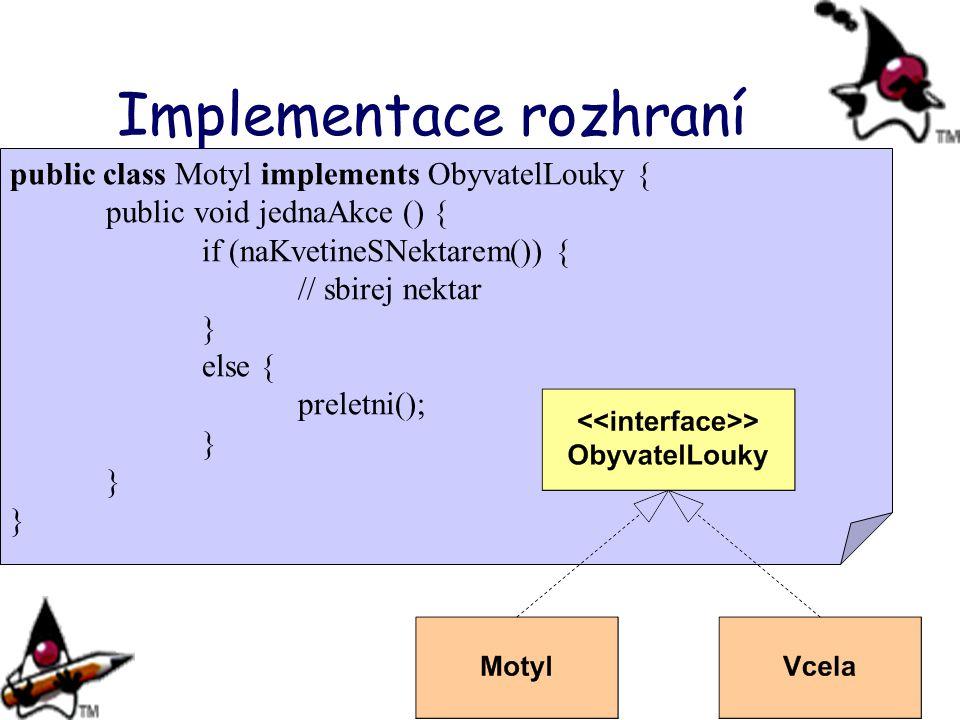 Implementace rozhraní public class Motyl implements ObyvatelLouky { public void jednaAkce () { if (naKvetineSNektarem()) { // sbirej nektar } else { p