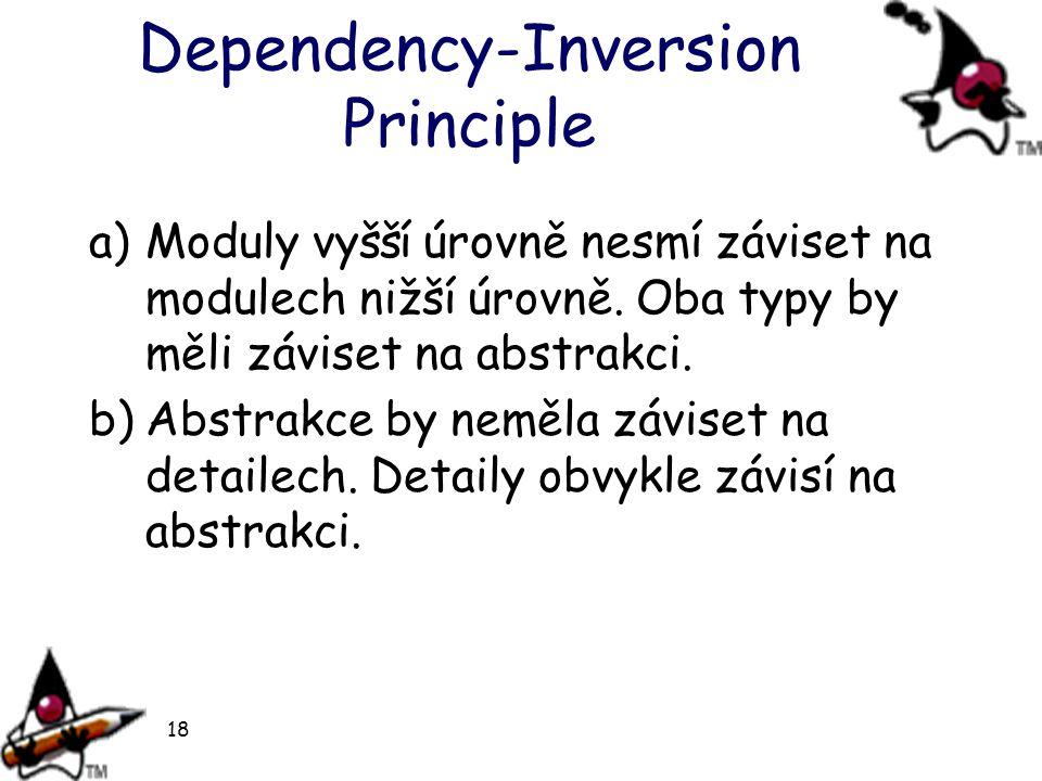18 Dependency-Inversion Principle a)Moduly vyšší úrovně nesmí záviset na modulech nižší úrovně. Oba typy by měli záviset na abstrakci. b)Abstrakce by