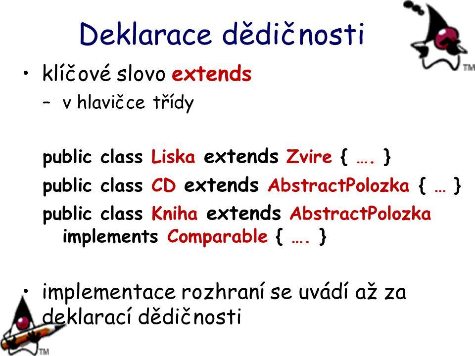 Deklarace dědičnosti klíčové slovo extends –v hlavičce třídy public class Liska extends Zvire { …. } public class CD extends AbstractPolozka { … } pub
