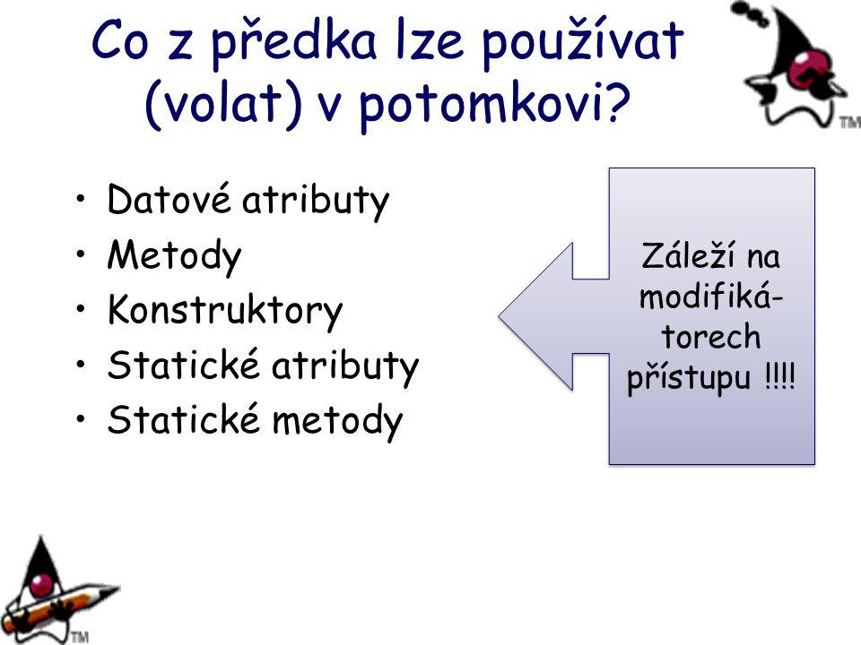 Co z předka lze používat (volat) v potomkovi? Datové atributy Metody Konstruktory Statické atributy Statické metody Záleží na modifiká- torech přístup