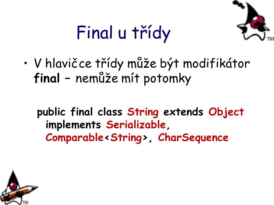 Final u třídy V hlavičce třídy může být modifikátor final – nemůže mít potomky public final class String extends Object implements Serializable, Compa