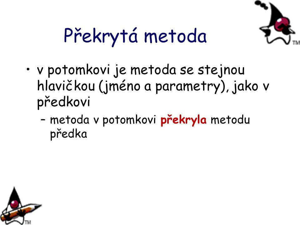 Překrytá metoda v potomkovi je metoda se stejnou hlavičkou (jméno a parametry), jako v předkovi –metoda v potomkovi překryla metodu předka