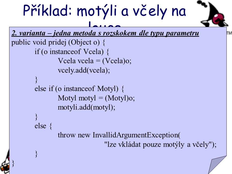 Příklad: motýli a včely na louce 2. varianta – jedna metoda s rozskokem dle typu parametru public void pridej (Object o) { if (o instanceof Vcela) { V