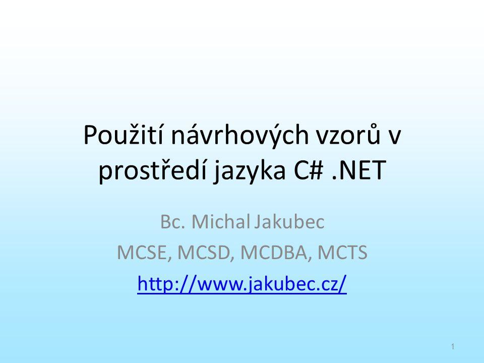 Použití návrhových vzorů v prostředí jazyka C#.NET Bc. Michal Jakubec MCSE, MCSD, MCDBA, MCTS http://www.jakubec.cz/ 1