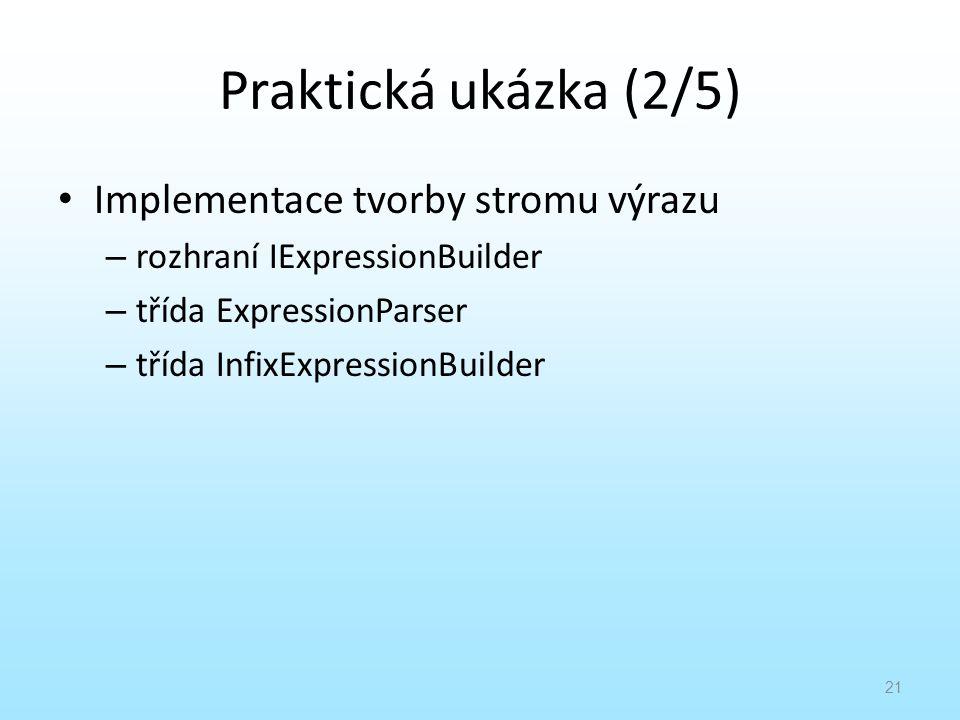 Praktická ukázka (2/5) Implementace tvorby stromu výrazu – rozhraní IExpressionBuilder – třída ExpressionParser – třída InfixExpressionBuilder 21