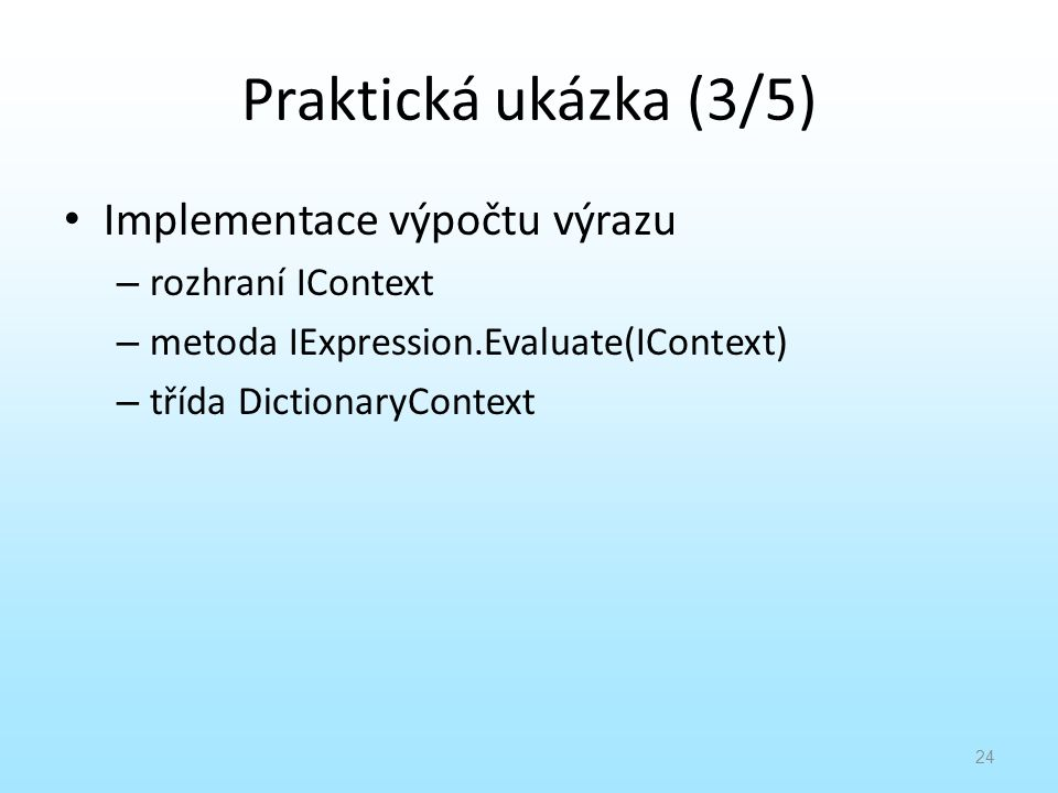 Praktická ukázka (3/5) Implementace výpočtu výrazu – rozhraní IContext – metoda IExpression.Evaluate(IContext) – třída DictionaryContext 24