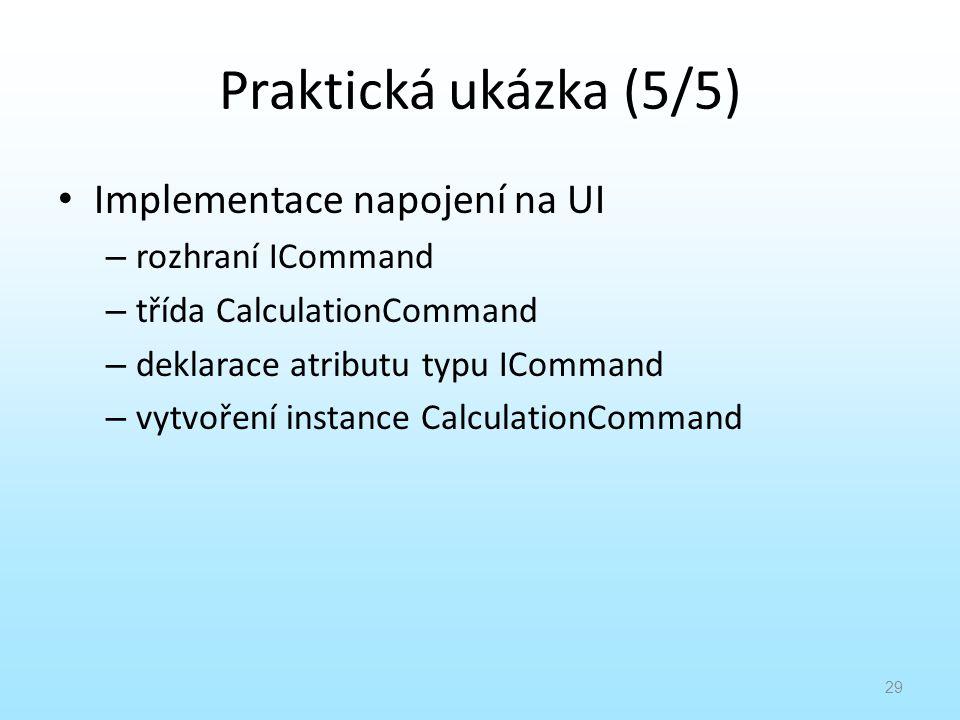 Praktická ukázka (5/5) Implementace napojení na UI – rozhraní ICommand – třída CalculationCommand – deklarace atributu typu ICommand – vytvoření insta