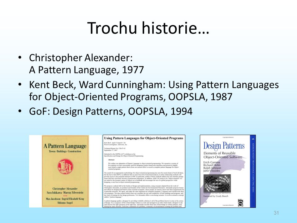 Trochu historie… Christopher Alexander: A Pattern Language, 1977 Kent Beck, Ward Cunningham: Using Pattern Languages for Object-Oriented Programs, OOPSLA, 1987 GoF: Design Patterns, OOPSLA, 1994 31