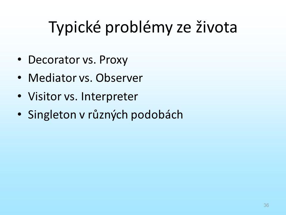 Typické problémy ze života Decorator vs. Proxy Mediator vs. Observer Visitor vs. Interpreter Singleton v různých podobách 36