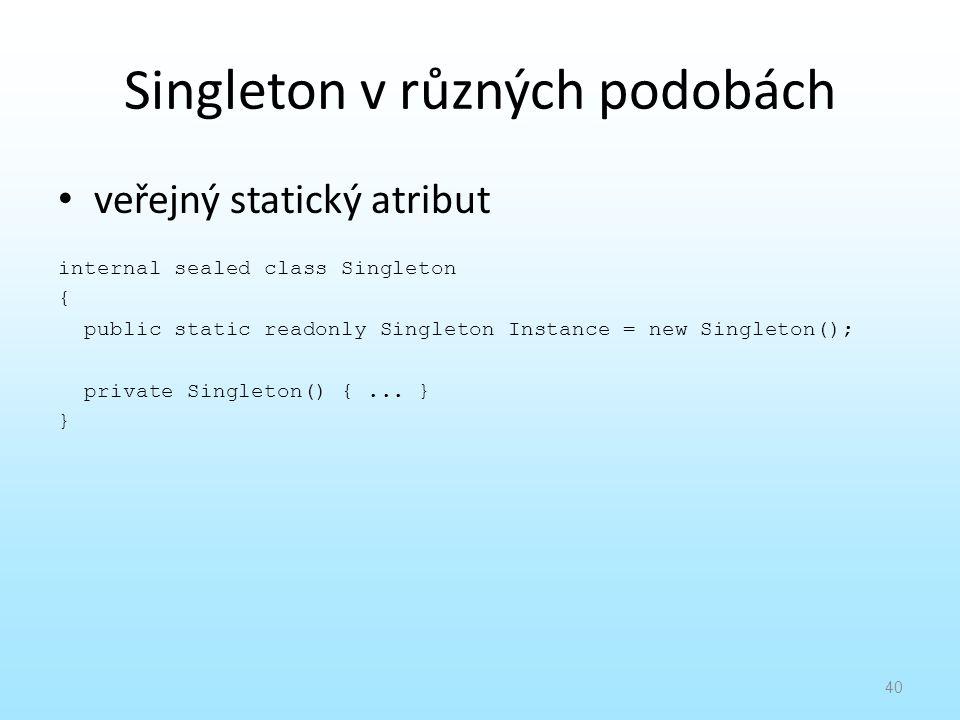 Singleton v různých podobách veřejný statický atribut internal sealed class Singleton { public static readonly Singleton Instance = new Singleton(); p