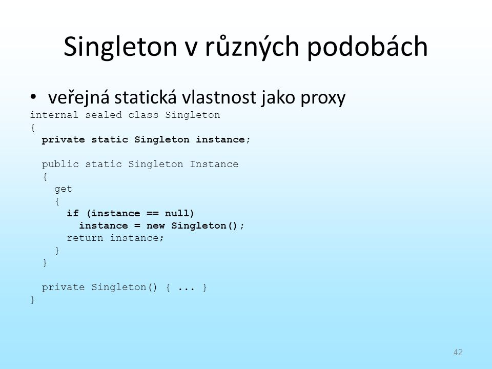 Singleton v různých podobách veřejná statická vlastnost jako proxy internal sealed class Singleton { private static Singleton instance; public static Singleton Instance { get { if (instance == null) instance = new Singleton(); return instance; } private Singleton() {...