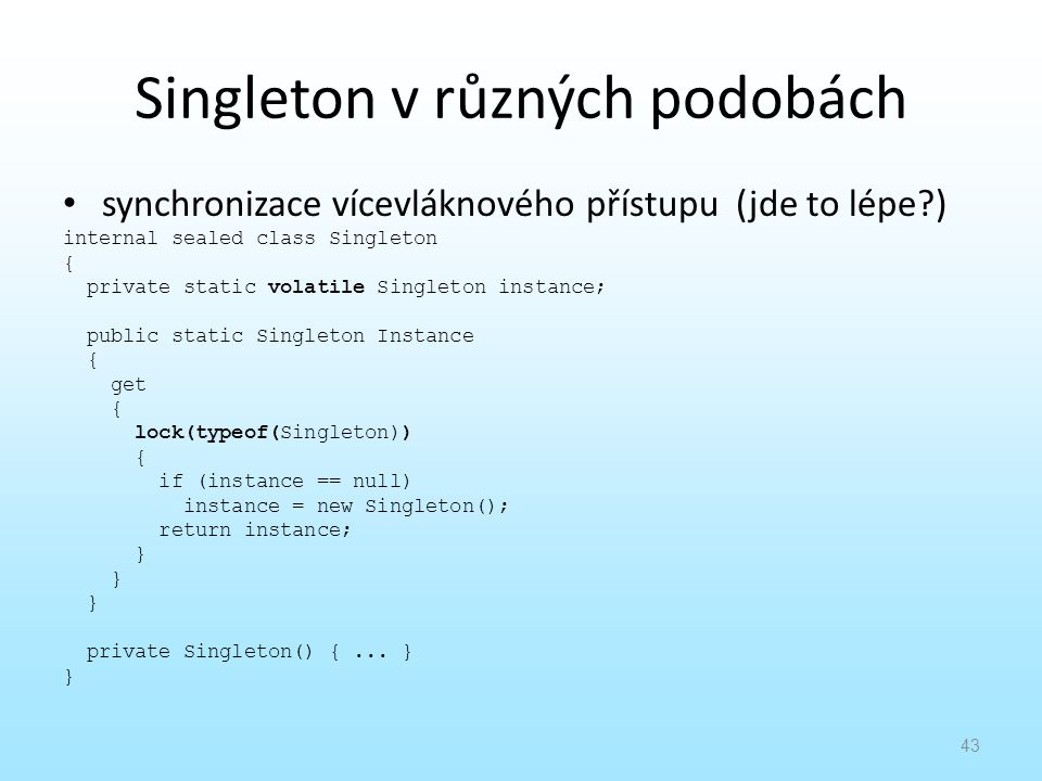 Singleton v různých podobách synchronizace vícevláknového přístupu (jde to lépe?) internal sealed class Singleton { private static volatile Singleton instance; public static Singleton Instance { get { lock(typeof(Singleton)) { if (instance == null) instance = new Singleton(); return instance; } private Singleton() {...