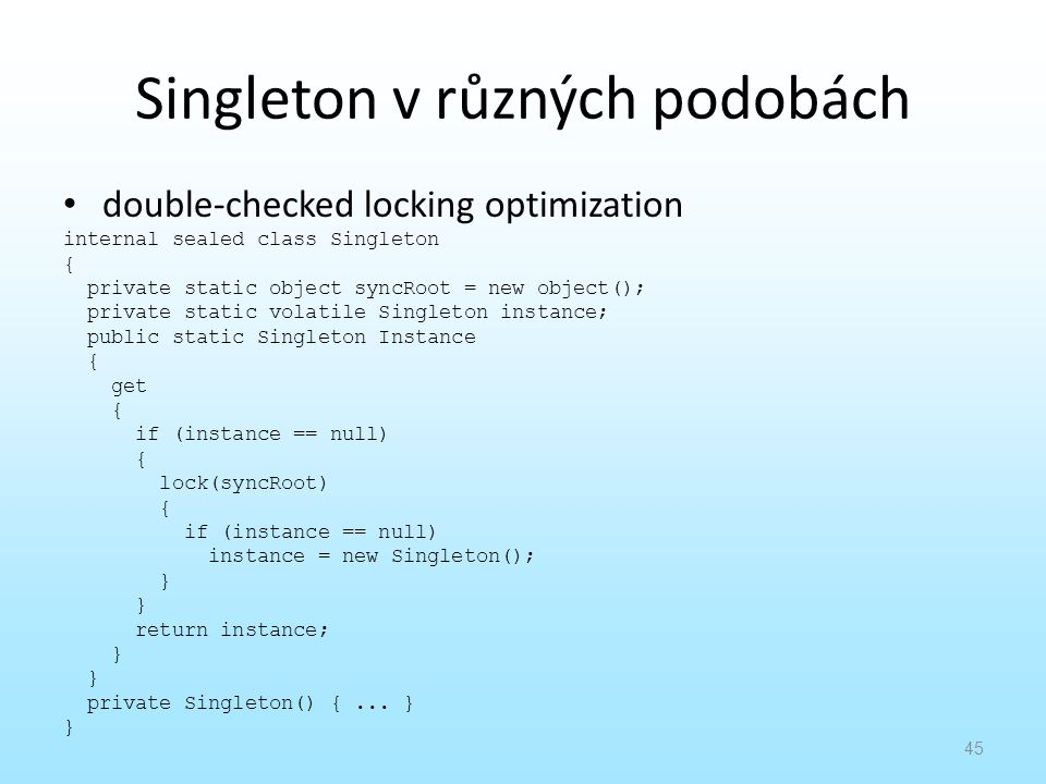 Singleton v různých podobách double-checked locking optimization internal sealed class Singleton { private static object syncRoot = new object(); private static volatile Singleton instance; public static Singleton Instance { get { if (instance == null) { lock(syncRoot) { if (instance == null) instance = new Singleton(); } return instance; } private Singleton() {...