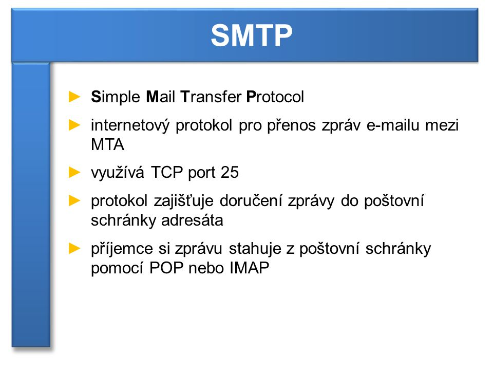 ►Simple Mail Transfer Protocol ►internetový protokol pro přenos zpráv e-mailu mezi MTA ►využívá TCP port 25 ►protokol zajišťuje doručení zprávy do poštovní schránky adresáta ►příjemce si zprávu stahuje z poštovní schránky pomocí POP nebo IMAP SMTP