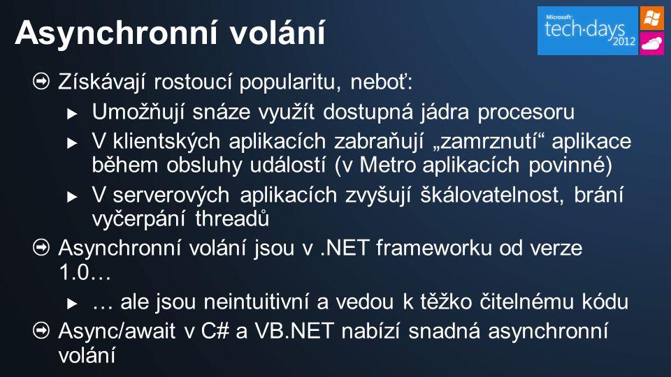 """Získávají rostoucí popularitu, neboť:  Umožňují snáze využít dostupná jádra procesoru  V klientských aplikacích zabraňují """"zamrznutí aplikace během obsluhy událostí (v Metro aplikacích povinné)  V serverových aplikacích zvyšují škálovatelnost, brání vyčerpání threadů Asynchronní volání jsou v.NET frameworku od verze 1.0…  … ale jsou neintuitivní a vedou k těžko čitelnému kódu Async/await v C# a VB.NET nabízí snadná asynchronní volání Asynchronní volání"""