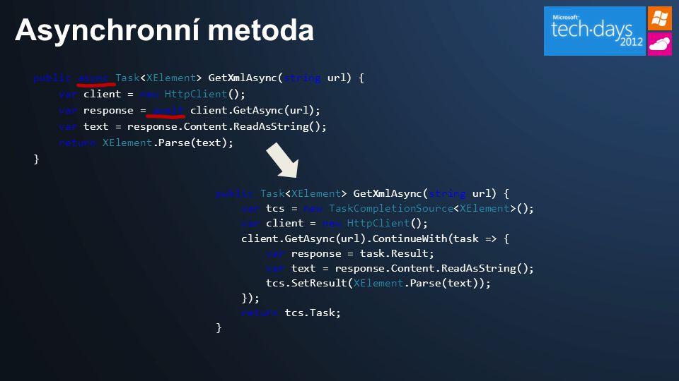 public async Task GetXmlAsync(string url) { var client = new HttpClient(); var response = await client.GetAsync(url); var text = response.Content.ReadAsString(); return XElement.Parse(text); } Asynchronní metoda public Task GetXmlAsync(string url) { var tcs = new TaskCompletionSource (); var client = new HttpClient(); client.GetAsync(url).ContinueWith(task => { var response = task.Result; var text = response.Content.ReadAsString(); tcs.SetResult(XElement.Parse(text)); }); return tcs.Task; }