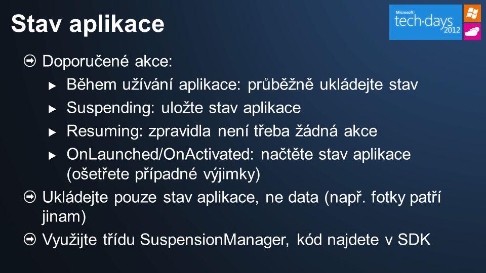 Doporučené akce:  Během užívání aplikace: průběžně ukládejte stav  Suspending: uložte stav aplikace  Resuming: zpravidla není třeba žádná akce  OnLaunched/OnActivated: načtěte stav aplikace (ošetřete případné výjimky) Ukládejte pouze stav aplikace, ne data (např.