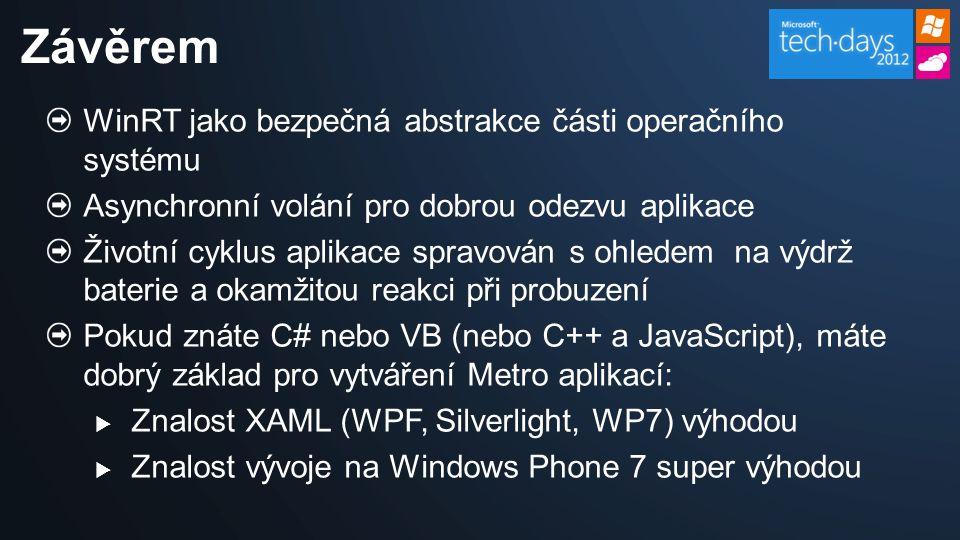 WinRT jako bezpečná abstrakce části operačního systému Asynchronní volání pro dobrou odezvu aplikace Životní cyklus aplikace spravován s ohledem na výdrž baterie a okamžitou reakci při probuzení Pokud znáte C# nebo VB (nebo C++ a JavaScript), máte dobrý základ pro vytváření Metro aplikací:  Znalost XAML (WPF, Silverlight, WP7) výhodou  Znalost vývoje na Windows Phone 7 super výhodou Závěrem
