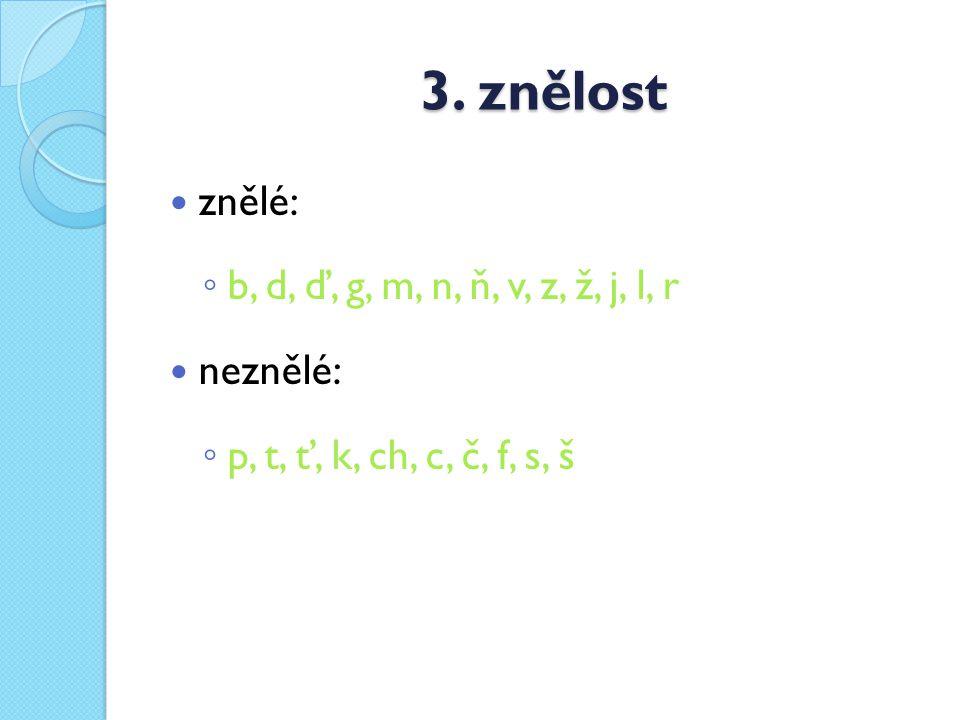 3. znělost znělé: ◦ b, d, ď, g, m, n, ň, v, z, ž, j, l, r neznělé: ◦ p, t, ť, k, ch, c, č, f, s, š