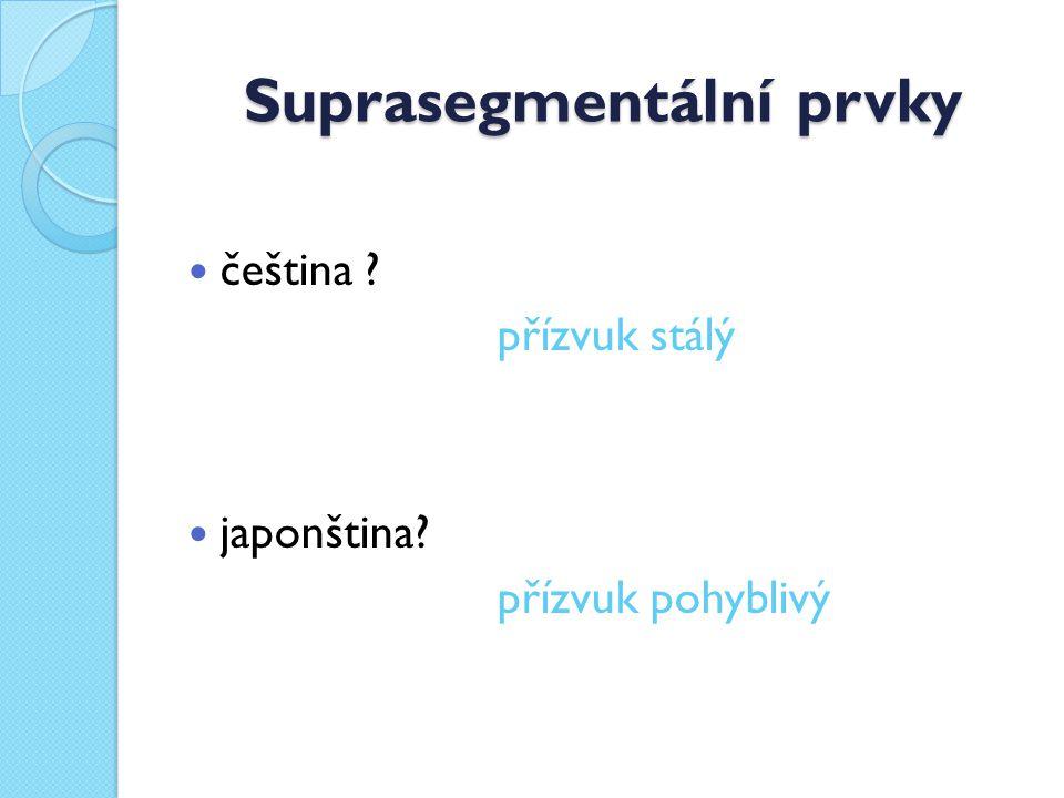 Suprasegmentální prvky čeština ? přízvuk stálý japonština? přízvuk pohyblivý