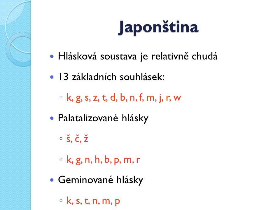 Japonština Hlásková soustava je relativně chudá 13 základních souhlásek: ◦ k, g, s, z, t, d, b, n, f, m, j, r, w Palatalizované hlásky ◦ š, č, ž ◦ k, g, n, h, b, p, m, r Geminované hlásky ◦ k, s, t, n, m, p