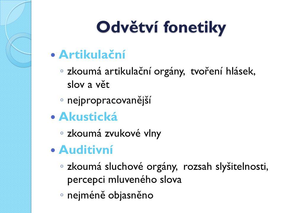 Odvětví fonetiky Artikulační ◦ zkoumá artikulační orgány, tvoření hlásek, slov a vět ◦ nejpropracovanější Akustická ◦ zkoumá zvukové vlny Auditivní ◦ zkoumá sluchové orgány, rozsah slyšitelnosti, percepci mluveného slova ◦ nejméně objasněno