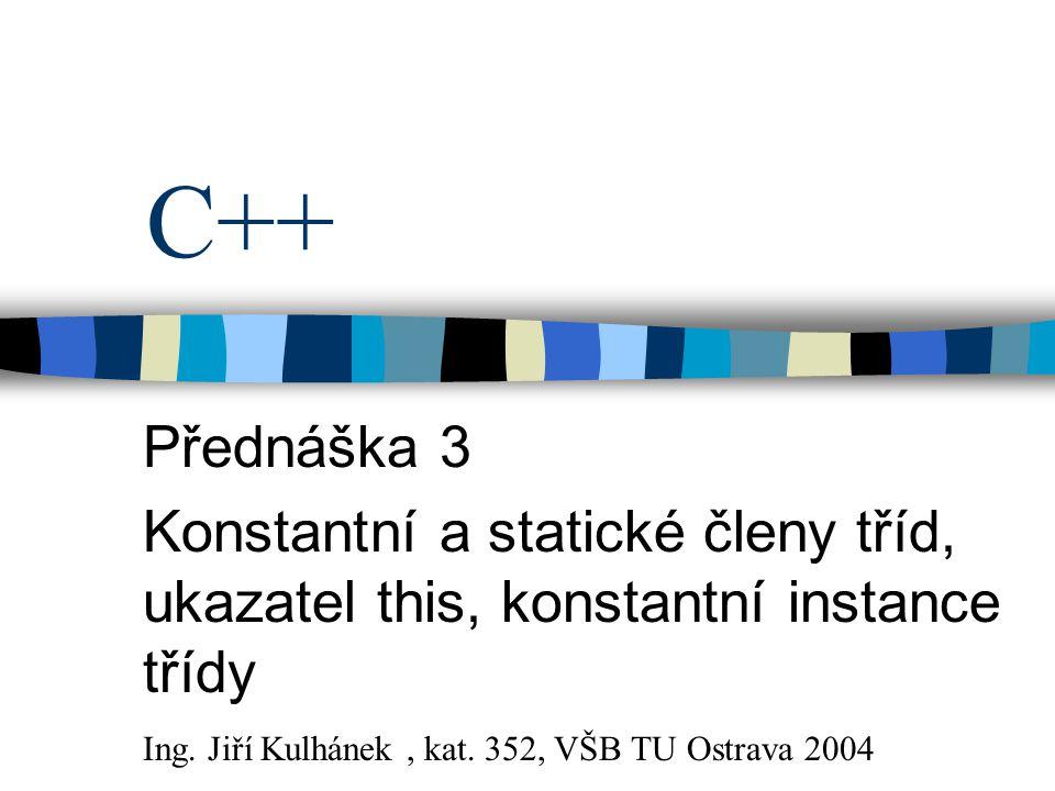 C++ Přednáška 3 Konstantní a statické členy tříd, ukazatel this, konstantní instance třídy Ing. Jiří Kulhánek, kat. 352, VŠB TU Ostrava 2004