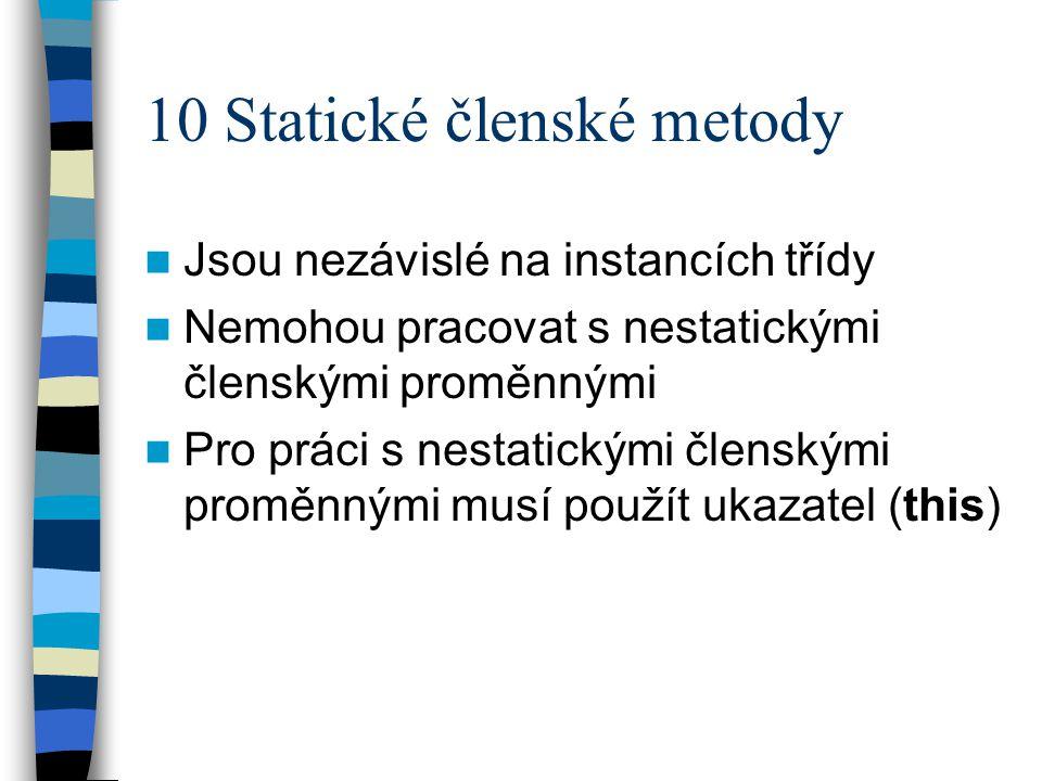 10 Statické členské metody Jsou nezávislé na instancích třídy Nemohou pracovat s nestatickými členskými proměnnými Pro práci s nestatickými členskými proměnnými musí použít ukazatel (this)