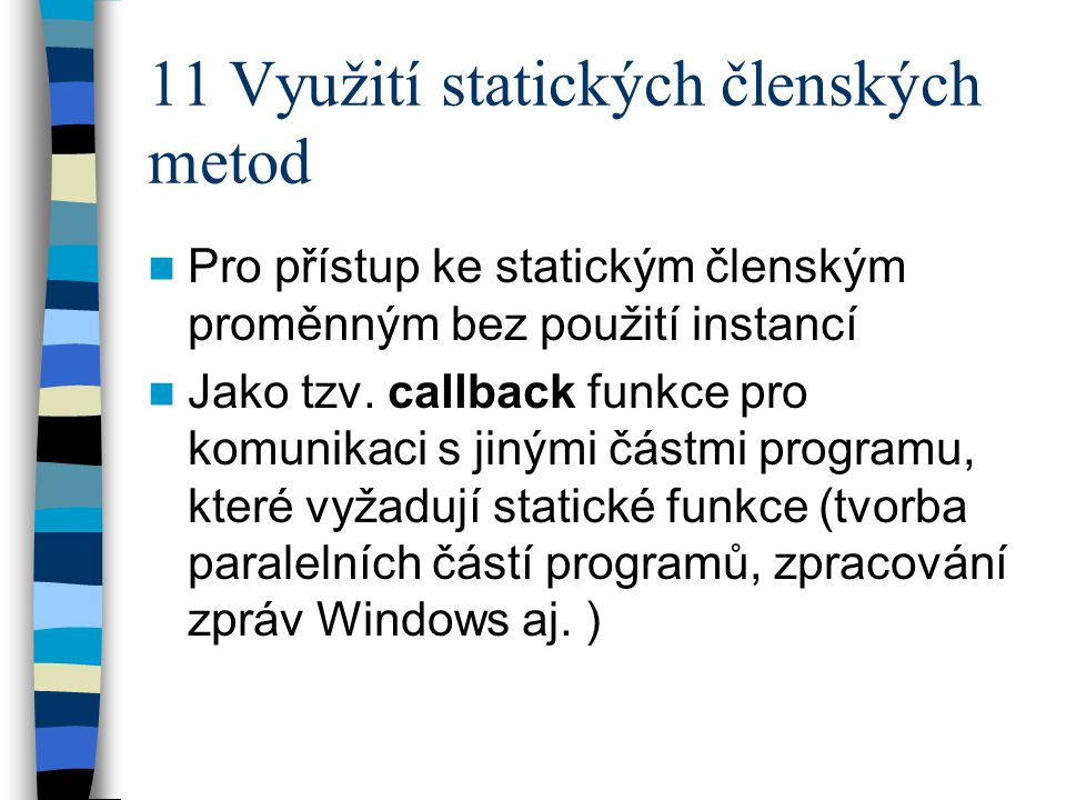 11 Využití statických členských metod Pro přístup ke statickým členským proměnným bez použití instancí Jako tzv. callback funkce pro komunikaci s jiný