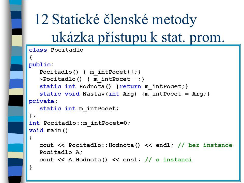 12Statické členské metody ukázka přístupu k stat. prom. class Pocitadlo { public: Pocitadlo() { m_intPocet++;} ~Pocitadlo() { m_intPocet--;} static in