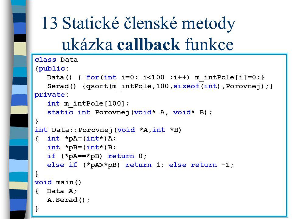 13Statické členské metody ukázka callback funkce class Data {public: Data() { for(int i=0; i<100 ;i++) m_intPole[i]=0;} Serad() {qsort(m_intPole,100,sizeof(int),Porovnej);} private: int m_intPole[100]; static int Porovnej(void* A, void* B); } int Data::Porovnej(void *A,int *B) {int *pA=(int*)A; int *pB=(int*)B; if (*pA==*pB) return 0; else if (*pA>*pB) return 1; else return -1; } void main() {Data A; A.Serad(); }