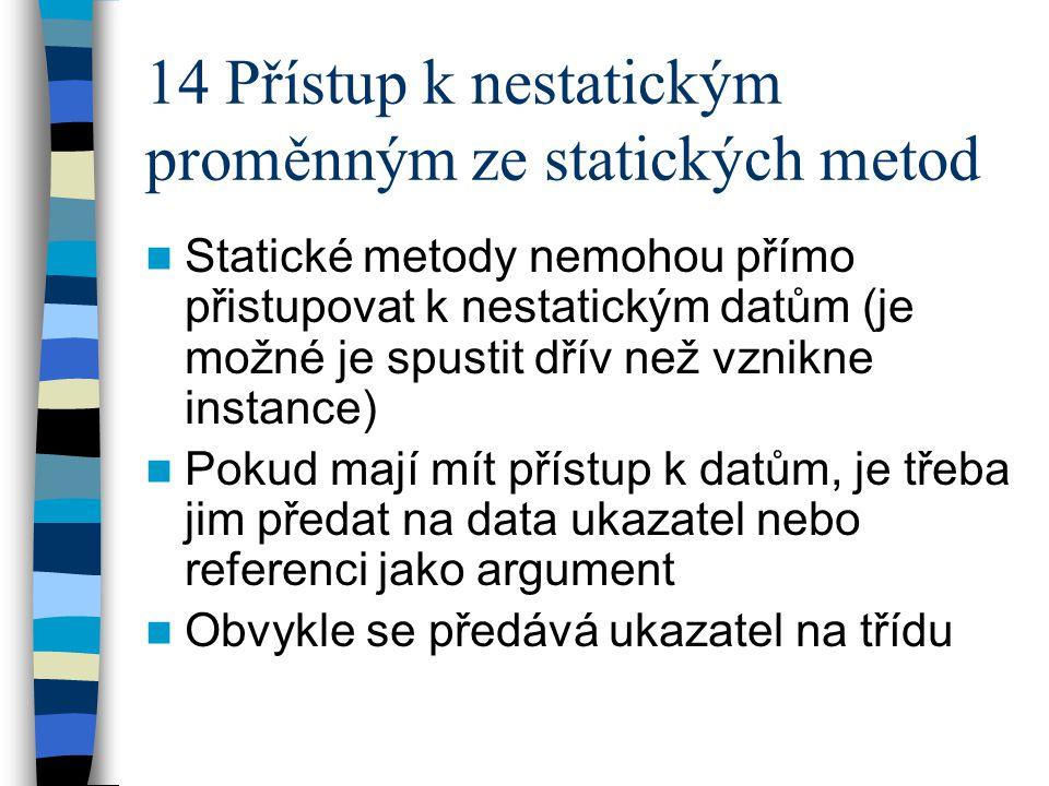 14 Přístup k nestatickým proměnným ze statických metod Statické metody nemohou přímo přistupovat k nestatickým datům (je možné je spustit dřív než vzn