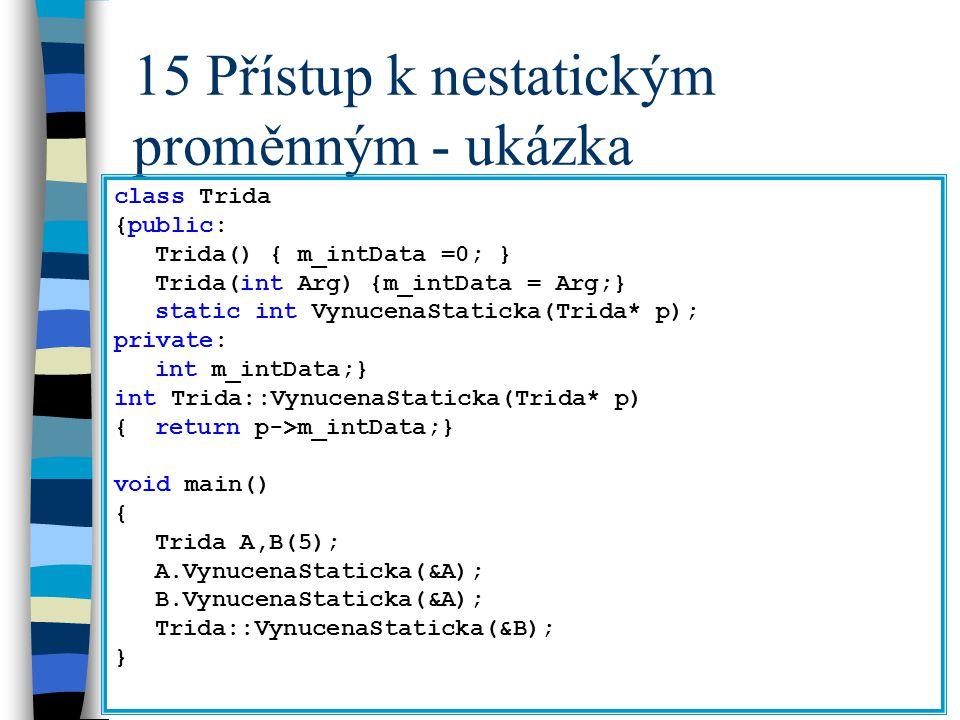 15 Přístup k nestatickým proměnným - ukázka class Trida {public: Trida() { m_intData =0; } Trida(int Arg) {m_intData = Arg;} static int VynucenaStatic