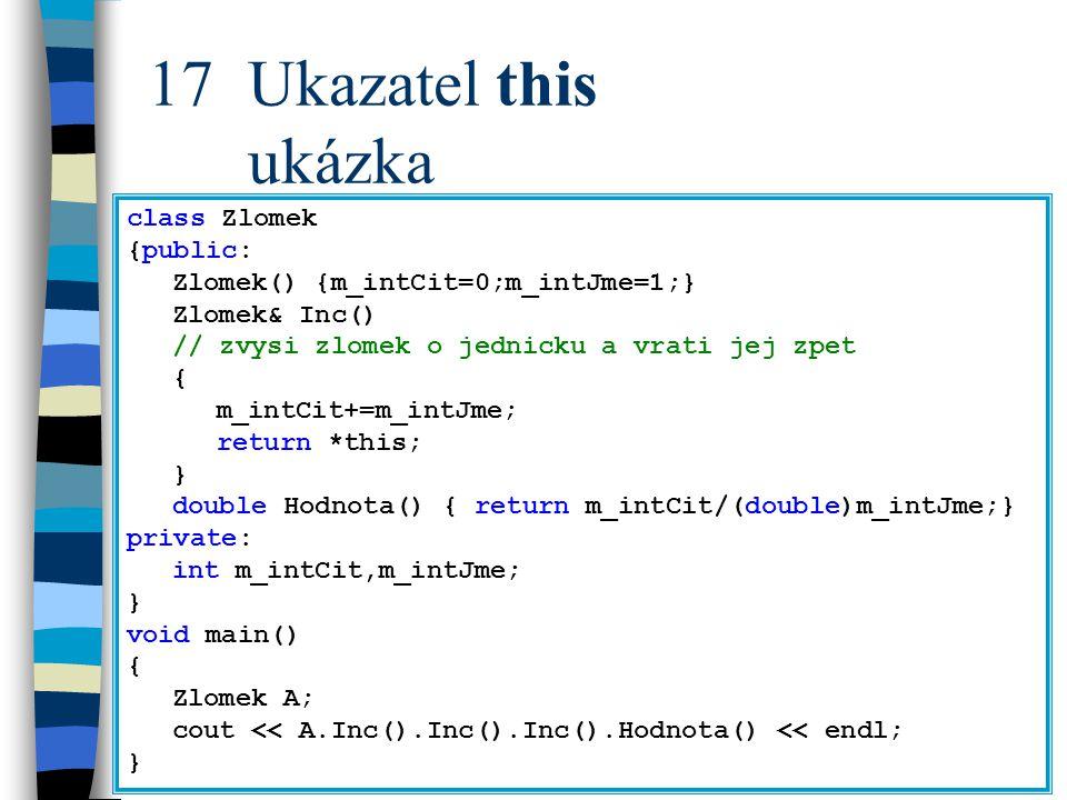 17Ukazatel this ukázka class Zlomek {public: Zlomek() {m_intCit=0;m_intJme=1;} Zlomek& Inc() // zvysi zlomek o jednicku a vrati jej zpet { m_intCit+=m_intJme; return *this; } double Hodnota() { return m_intCit/(double)m_intJme;} private: int m_intCit,m_intJme; } void main() { Zlomek A; cout << A.Inc().Inc().Inc().Hodnota() << endl; }
