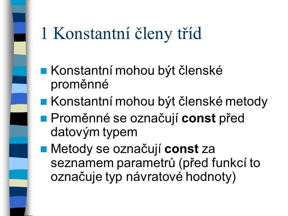 1 Konstantní členy tříd Konstantní mohou být členské proměnné Konstantní mohou být členské metody Proměnné se označují const před datovým typem Metody