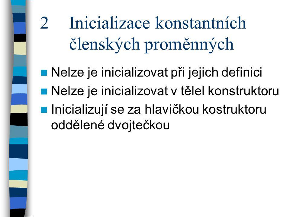 2 Inicializace konstantních členských proměnných Nelze je inicializovat při jejich definici Nelze je inicializovat v tělel konstruktoru Inicializují se za hlavičkou kostruktoru oddělené dvojtečkou