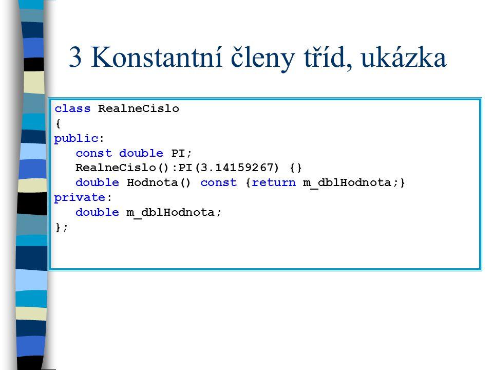 3 Konstantní členy tříd, ukázka class RealneCislo { public: const double PI; RealneCislo():PI(3.14159267) {} double Hodnota() const {return m_dblHodno