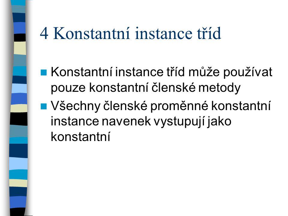 4 Konstantní instance tříd Konstantní instance tříd může používat pouze konstantní členské metody Všechny členské proměnné konstantní instance navenek