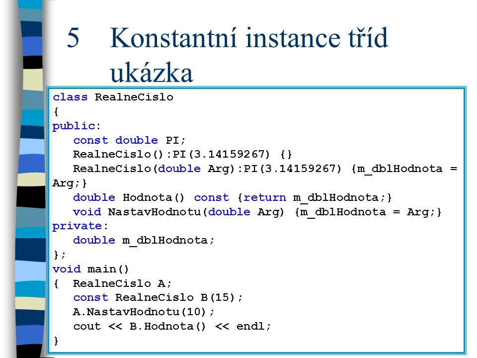 5 Konstantní instance tříd ukázka class RealneCislo { public: const double PI; RealneCislo():PI(3.14159267) {} RealneCislo(double Arg):PI(3.14159267)
