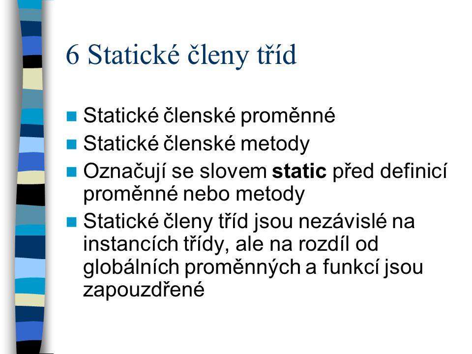 6 Statické členy tříd Statické členské proměnné Statické členské metody Označují se slovem static před definicí proměnné nebo metody Statické členy tříd jsou nezávislé na instancích třídy, ale na rozdíl od globálních proměnných a funkcí jsou zapouzdřené