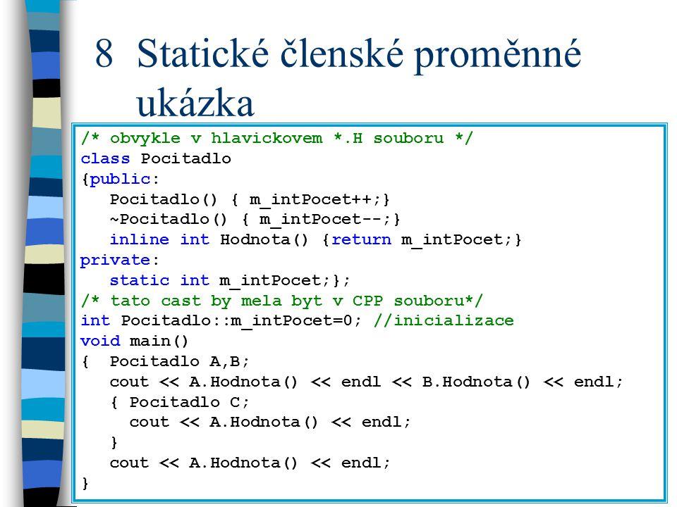 8 Statické členské proměnné ukázka /* obvykle v hlavickovem *.H souboru */ class Pocitadlo {public: Pocitadlo() { m_intPocet++;} ~Pocitadlo() { m_intPocet--;} inline int Hodnota() {return m_intPocet;} private: static int m_intPocet;}; /* tato cast by mela byt v CPP souboru*/ int Pocitadlo::m_intPocet=0; //inicializace void main() {Pocitadlo A,B; cout << A.Hodnota() << endl << B.Hodnota() << endl; { Pocitadlo C; cout << A.Hodnota() << endl; } cout << A.Hodnota() << endl; }