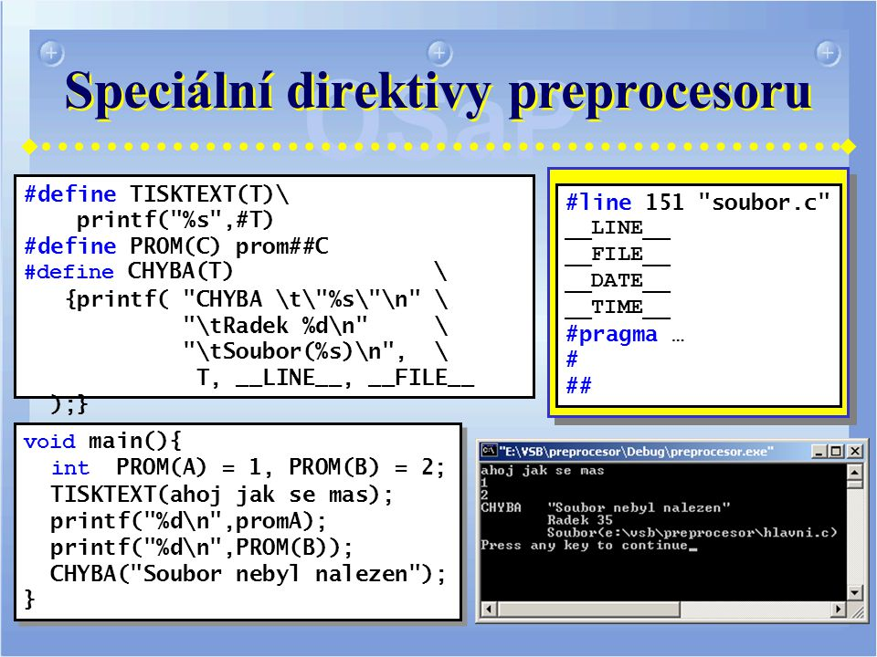 Speciální direktivy preprocesoru #define TISKTEXT(T)\ printf( %s ,#T) #define PROM(C) prom##C #define CHYBA(T) \ {printf( CHYBA \t\ %s\ \n \ \tRadek %d\n \ \tSoubor(%s)\n , \ T, __LINE__, __FILE__ );} void main(){ int PROM(A) = 1, PROM(B) = 2; TISKTEXT(ahoj jak se mas); printf( %d\n ,promA); printf( %d\n ,PROM(B)); CHYBA( Soubor nebyl nalezen ); } void main(){ int PROM(A) = 1, PROM(B) = 2; TISKTEXT(ahoj jak se mas); printf( %d\n ,promA); printf( %d\n ,PROM(B)); CHYBA( Soubor nebyl nalezen ); } #line 151 soubor.c __LINE__ __FILE__ __DATE__ __TIME__ #pragma … # ##